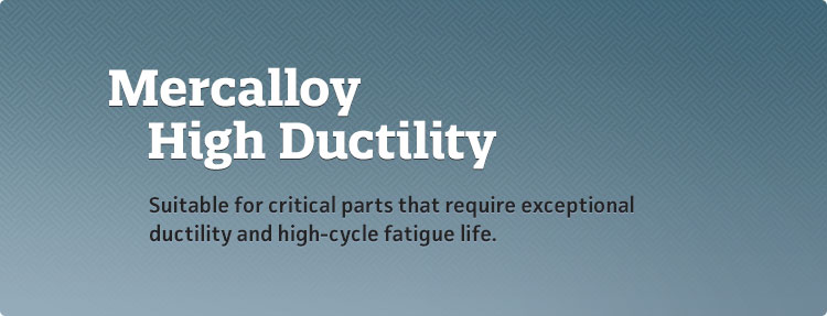 Mercalloy HD - Suitable for critical parts that require exceptional ductility and high-cycle fatigue life.