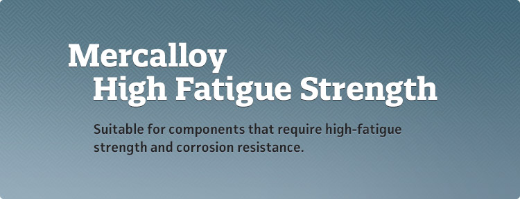 Mercalloy HF - Suitable for components that require high-fatigue strength and corrosion resistance.