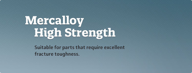 Mercalloy HS - Suitable for parts that require excellent fracture toughness.